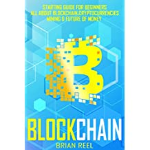 Blockchain: The Complete Beginners Guide (Bitcoin, Cryptocurrency, Ethereum, Smart Contracts, Mining And All That You Should Know About Blockchain Technology).