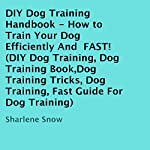DIY Dog Training Handbook: How to Train Your Dog Efficiently and Fast | Sharlene Snow