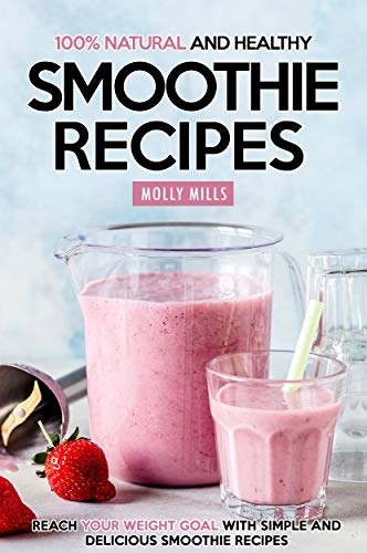 Fruit Soy Smoothie - 100% Natural and Healthy Smoothie Recipes: Reach your Weight Goal With Simple and Delicious Smoothie Recipes
