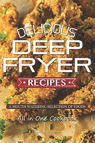 Delicious Deep Fryer Recipes: A Mouth Watering Selection of Foods by Daniel Humphreys