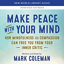 Make Peace with Your Mind: How Mindfulness and Compassion Can Free You from Your Inner Critic Audiobook by Mark Coleman Narrated by Mark Coleman