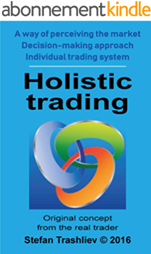 Holistic trading   Original concept from real trader: A way of perceiving the market; Decision making approach; Individual trading system (English Edition)