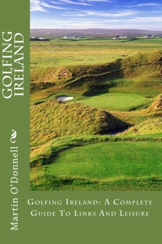 Golfing Ireland: A Complete Guide To Links And Leisure
