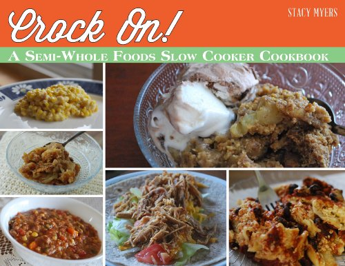 Crock On! A Semi-Whole Foods Slow Cooker Cookbook by Stacy Myers