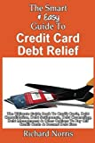 The Smart & Easy Guide To Credit Card Debt Relief: The Ultimate Guide Book To Credit Cards, Debt Consolidation, Debt Settlements, Debt Counseling, ... To Pay Off Credit Cards & Become Debt Free