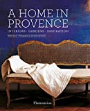 A Home in Provence: Interiors, Gardens, Inspiration