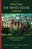 Painting the White House Green : Rationalizing Environmental Policy Inside the Executive Office of the President, , 1891853732