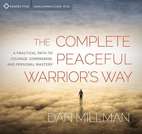 The Complete Peaceful Warrior's Way: A Practical Path to Courage, Compassion, and Personal Mastery by Sounds True