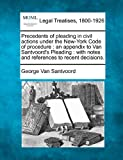 Precedents of pleading in civil actions under the New-York Code of procedure : an appendix to Van Santvoord's Pleading : with notes and references to recent Decisions, George Van Santvoord, 1240036841