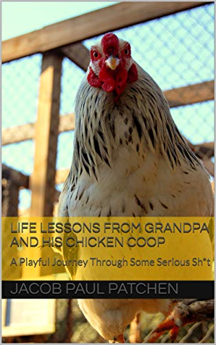Life Lessons from Grandpa and His Chicken Coop: A Playful Journey Through Some Serious Sh*t]()