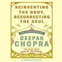 Reinventing the Body, Resurrecting the Soul: How to Create a New Self Audiobook by Deepak Chopra, MD Narrated by Deepak Chopra, MD