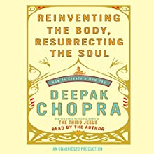 Reinventing the Body, Resurrecting the Soul: How to Create a New Self Audiobook by Deepak Chopra MD Narrated by Deepak Chopra MD