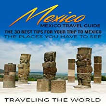 Mexico: Mexico Travel Guide: The 30 Best Tips for Your Trip to Mexico - The Places You Have to See, Book 1 Audiobook by  Traveling The World Narrated by Sri Gordon