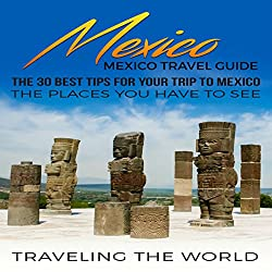 Mexico: Mexico Travel Guide: The 30 Best Tips for Your Trip to Mexico - The Places You Have to See, Book 1