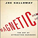 Magnetic: The Art of Attracting Business Audiobook by Joe Calloway Narrated by Don Hagen