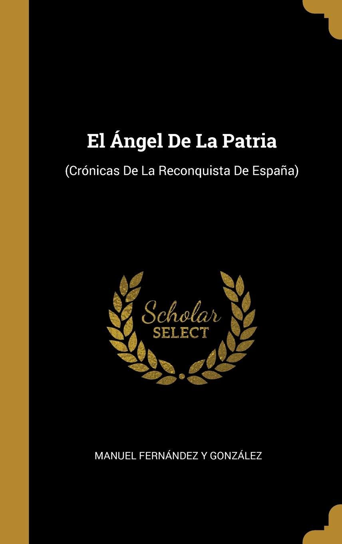 El Ángel De La Patria: Crónicas De La Reconquista De España: Amazon.es: González, Manuel Fernández Y: Libros