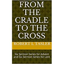 From the Cradle to the Cross: Six Sermon Series for Advent and Six Sermon Series for Lent