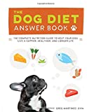 The Dog Diet Answer Book: The Complete Nutrition Guide to Help Your Dog Live a Happier, Healthier, and Longer Life
