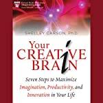 Your Creative Brain : Seven Steps to Maximize Imagination, Productivity, and Innovation in Your Life   Shelley Carson