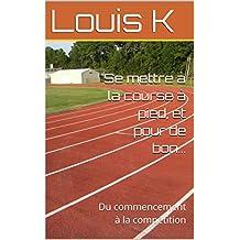 Se mettre à la course à pied, et pour de bon...: Du commencement à la compétition (French Edition)