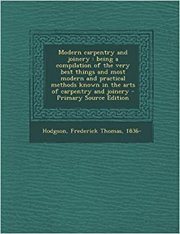 Modern Carpentry and Joinery: Being a Compilation of the Very Best Things and Most Modern and Practical Methods Known in the Arts of Carpentry and Joinery - Primary Source Edition