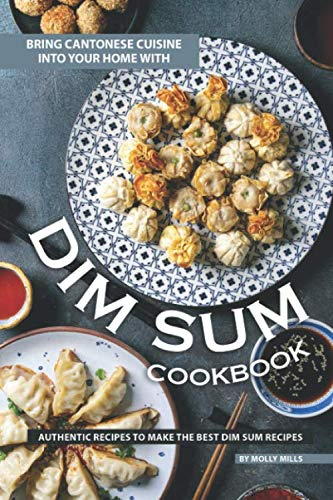 Bring Cantonese Cuisine into Your Home With Dim Sum Cookbook: Authentic Recipes to Make the Best Dim Sum Recipes (Chinese Dim Sum Cookbook)