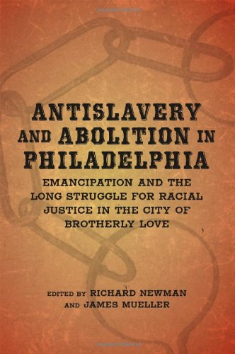 Antislavery and Abolition in Philadelphia: Emancipation and the Long Struggle for Racial Justice in the City of Brotherl