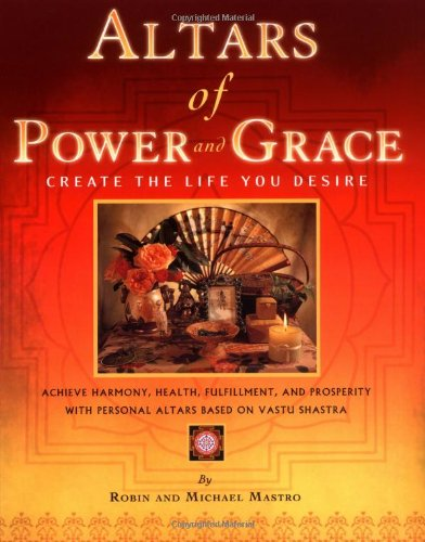 Altars of Power and Grace: Create the Life You Desire--Achieve Harmony, Health, Fulfillment and Prosperity with Personal Altars Based on Vastu Shastra pdf epub