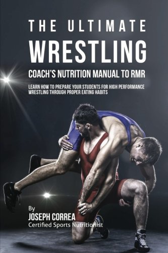 The Ultimate Wrestling Coach's Nutrition Manual To RMR: Learn How To Prepare Your Students For High Performance Wrestling Through Proper Eating Habits