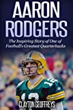 Aaron Rodgers: The Inspiring Story of One of Football's Greatest Quarterbacks (Football Biography Books)
