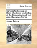 Some Reflections upon Dean Sherlock's Vindication of the Corporation and Test Acts by James Peirce, James Peirce, 1140992082