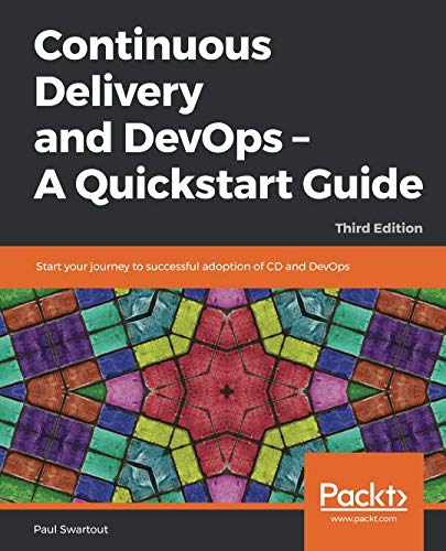 Continuous Delivery and DevOps - A Quickstart Guide: Start your journey to successful adoption of CD and DevOps, 3rd Edition (Continuous Delivery And Devops A Quickstart Guide)