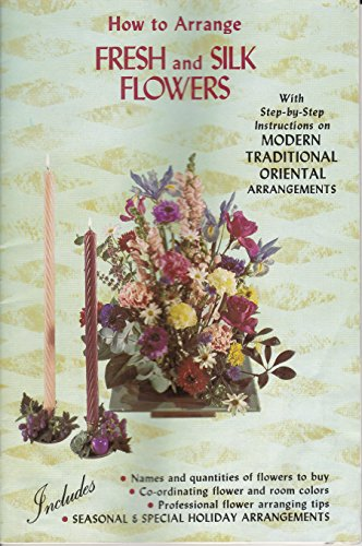 How To Arrange Fresh and Silk Flowers: With Step-by-Step Instructions on Modern Traditional Oriental Arrangements