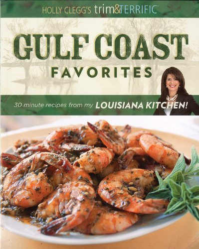Holly Clegg's Trim & Terrific Gulf Coast Favorites: Over 250 easy recipes from my Louisiana Kitchen by Holly Clegg