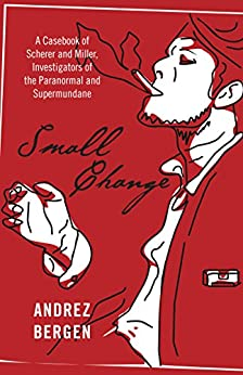 Small Change: A Casebook of Scherer and Miller, Investigators of the Paranormal and Supermundane by [Bergen, Andrez]