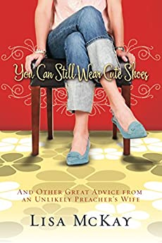 You Can Still Wear Cute Shoes: And Other Great Advice from an Unlikely Preacher's Wife by [McKay, Lisa]
