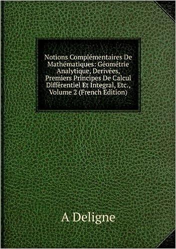 Lire un Notions Complémentaires De Mathématiques: Géométrie Analytique, Derivées, Premiers Principes De Calcul Différentiel Et Integral, Etc., Volume 2 (French Edition) pdf