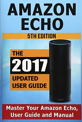 Amazon Echo: Master Your Amazon Echo; User Guide and Manual (Best Speaker For Echo Dot 2019)