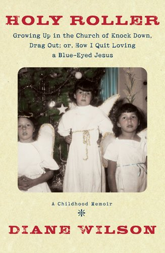 Holy Roller: Growing up in the Church of Knock down, Drag out;: Or, How I Quit Loving a Blue-Eyed Jesus: a Childhood Memoir