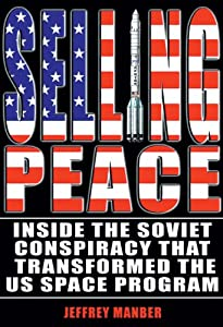 Selling Peace: Inside the Soviet Conspiracy that Transformed the U.S. Space Program (Apogee Books Space Series)