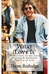 What Love Is: Reflections on the True Meaning & Authentic Practice of Love Paperback