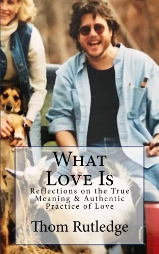 What Love Is: Reflections on the True Meaning & Authentic Practice of Love