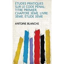 Études pratiques sur le Code pénal: titre premier, chapitre 3ème. Livre 3ème. Étude 3ème (French Edition)