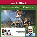The Modern Scholar: Behold the Mighty Dinosaur Lecture by John Kricher Narrated by John Kricher