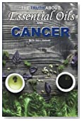 The Truth About Essential Oils and Cancer: Discover What the Research Really Says and Learn How to Use Oils Effectively!
