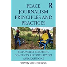 Peace Journalism Principles and Practices: Responsibly Reporting Conflicts, Reconciliation, and Solutions