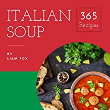 Italian Soup 365: Enjoy 365 Days With Amazing Italian Soup Recipes In Your Own Italian Soup Cookbook! (Italian Cookbook For Beginners, Homemade Italian Cookbook, Gourmet Italian Cookbook) [Book 1]