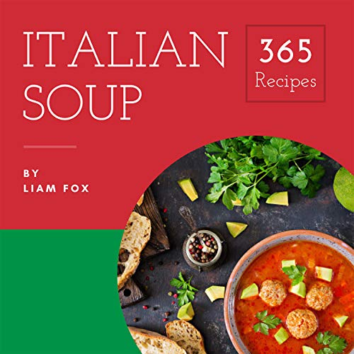 Italian Soup 365: Enjoy 365 Days With Amazing Italian Soup Recipes In Your Own Italian Soup Cookbook! (Italian Cookbook For Beginners, Homemade Italian Cookbook, Gourmet Italian Cookbook) [Book 1] by Liam  Fox