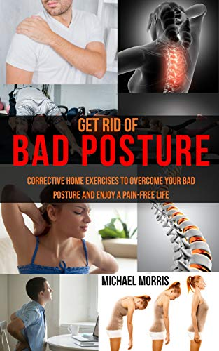Get Rid of Bad Posture: Corrective Home Exercises to Overcome Your Bad Posture and Enjoy a Pain-Free Life by [Morris, Michael]