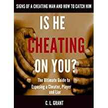 Is He Cheating On You? Signs of a Cheating Man and How to Catch Him: The Ultimate Guide to Exposing a Cheater, Player and Liar